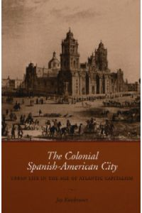 THE COLONIAL SPANISH-AMERICAN CITY, Urban Life in the Age of Atlantic Capitalism
