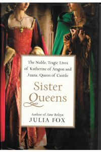 SISTER QUEENS, The Noble Tragic Lives of Katherine of Aragon and Juana, Queen of Castile.