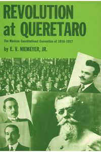 REVOLUTION AT QUERETARO, The Mexican Comstitutional Convention of 1916-1917