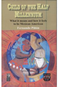 Child of the Half Millenium, What It Means and How It  Feels to Be Mexican American